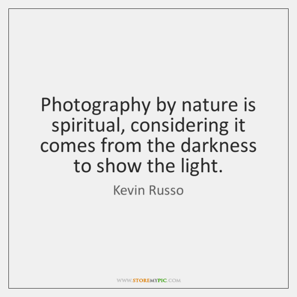 Photography by nature is spiritual, considering it comes from the darkness to ...