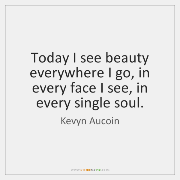 Today I see beauty everywhere I go, in every face I see, ...