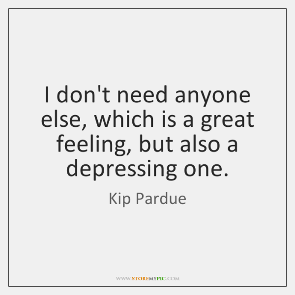 I don't need anyone else, which is a great feeling, but also ...