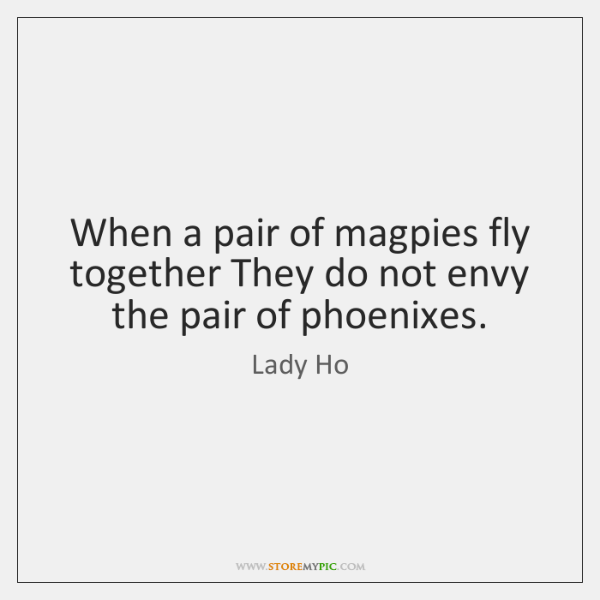 When a pair of magpies fly together They do not envy the ...