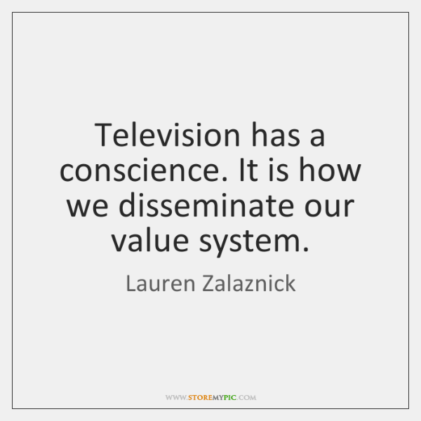 Television has a conscience. It is how we disseminate our value system.