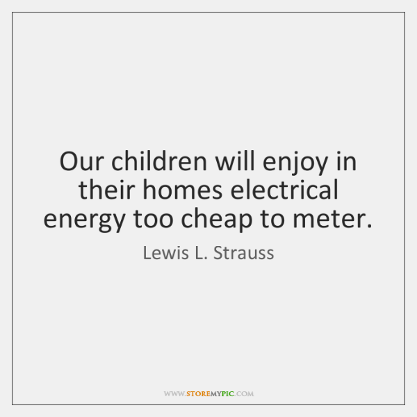 Our children will enjoy in their homes electrical energy too cheap to ...