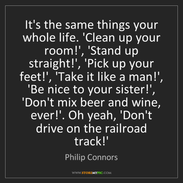 Philip Connors: It's the same things your whole life. 'Clean up your...