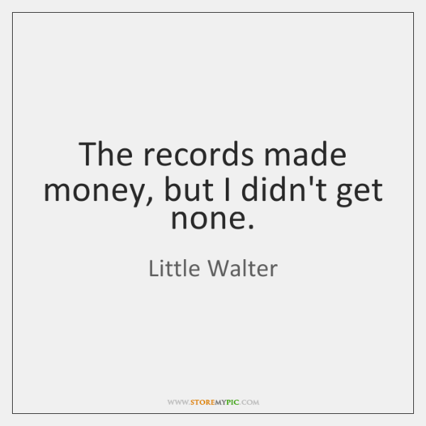 The records made money, but I didn't get none.