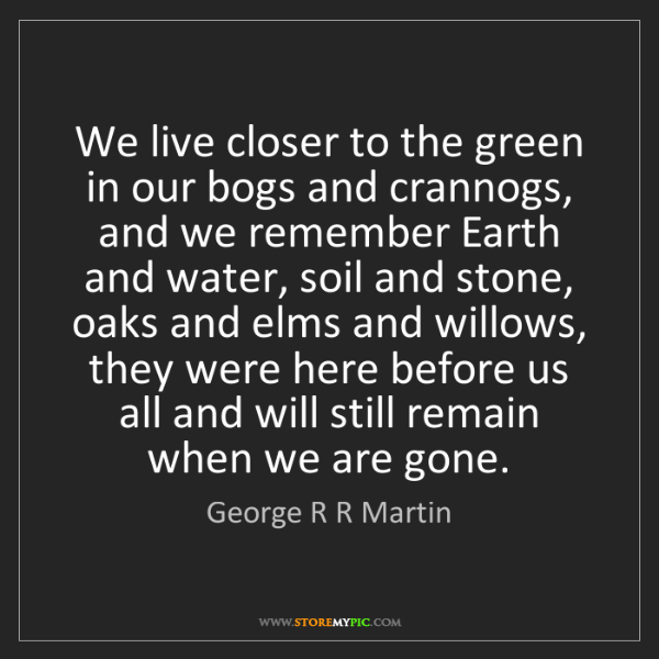 George R R Martin: We live closer to the green in our bogs and crannogs,...