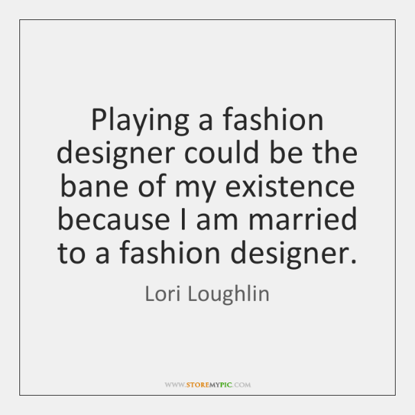 Playing a fashion designer could be the bane of my existence because ...