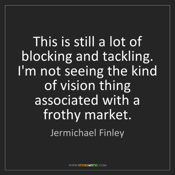Jermichael Finley: This is still a lot of blocking and tackling. I'm not...