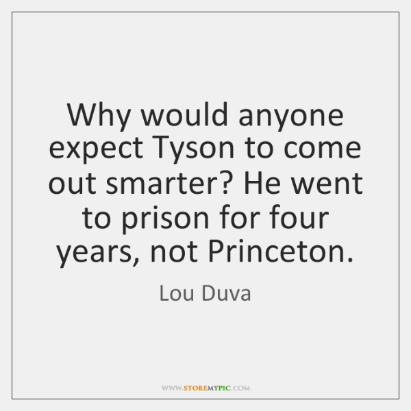 Why would anyone expect Tyson to come out smarter? He went to ...