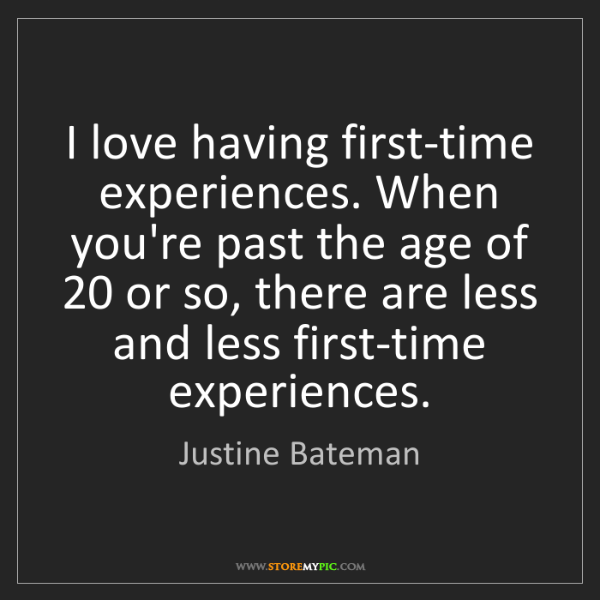 Justine Bateman: I love having first-time experiences. When you're past...