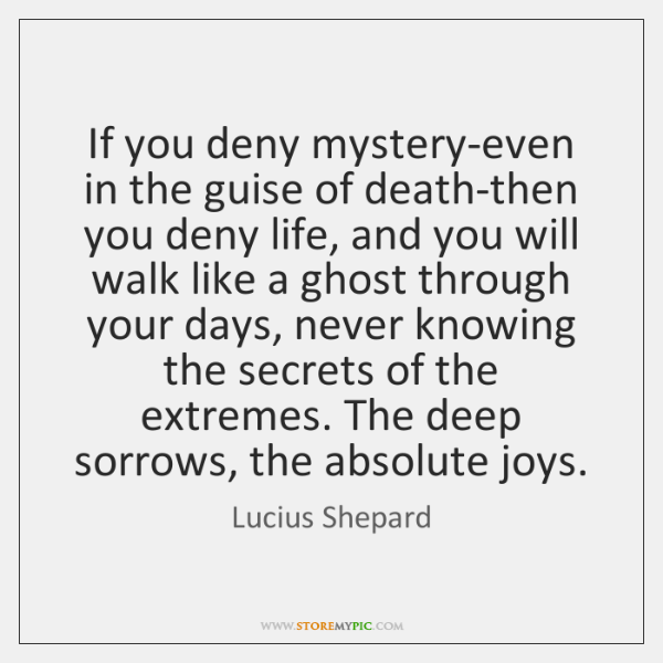 If you deny mystery-even in the guise of death-then you deny life, ...