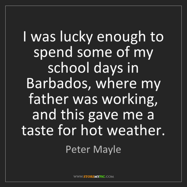 Peter Mayle: I was lucky enough to spend some of my school days in...