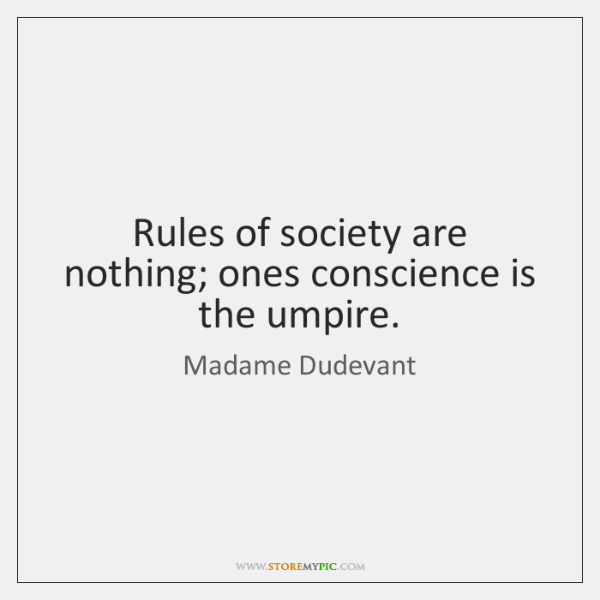 Rules of society are nothing; ones conscience is the umpire.