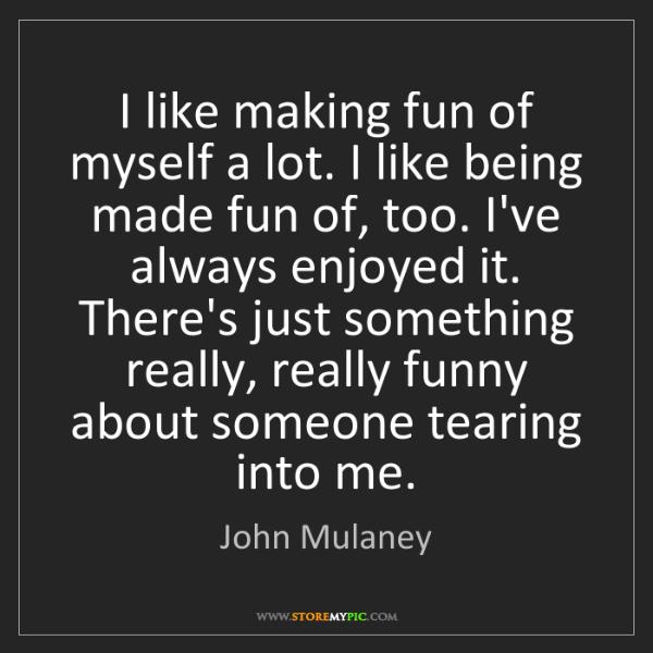 John Mulaney: I like making fun of myself a lot. I like being made...