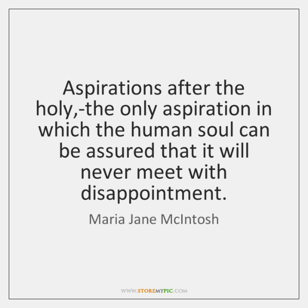 Aspirations after the holy,-the only aspiration in which the human soul ...