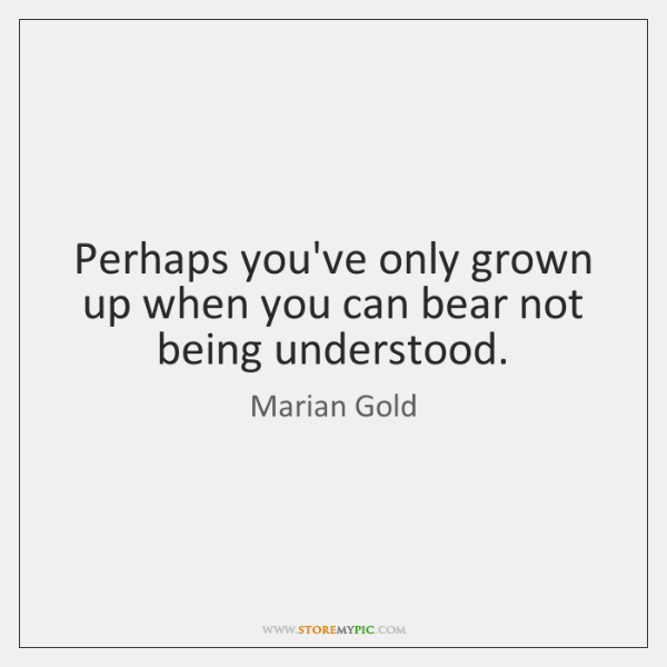 Perhaps you've only grown up when you can bear not being understood.