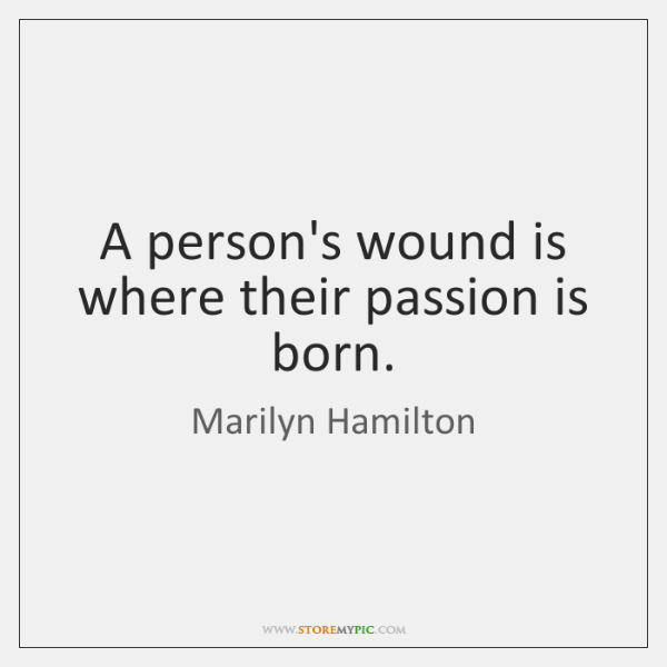A person's wound is where their passion is born.