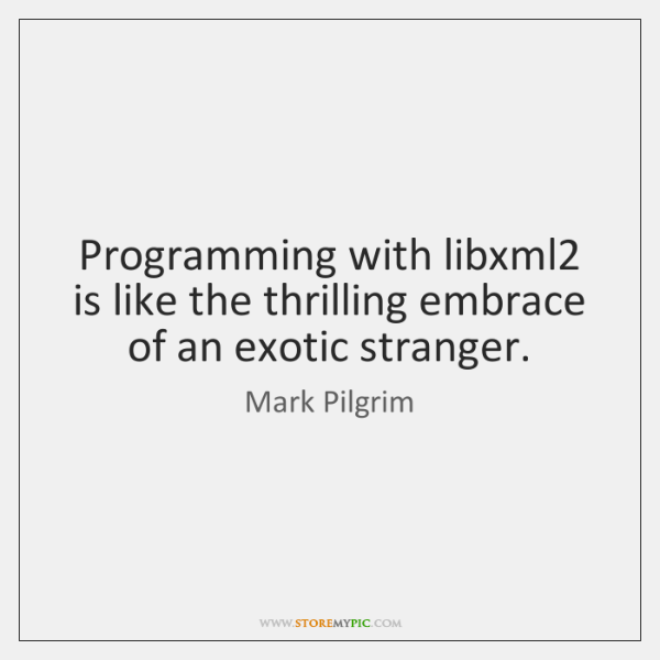 Programming with libxml2 is like the thrilling embrace of an exotic stranger.