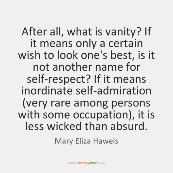 After all, what is vanity? If it means only a certain wish ...