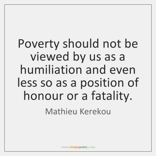 Poverty should not be viewed by us as a humiliation and even ...