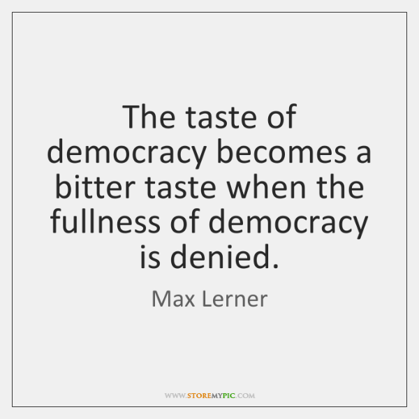 The taste of democracy becomes a bitter taste when the fullness of ...