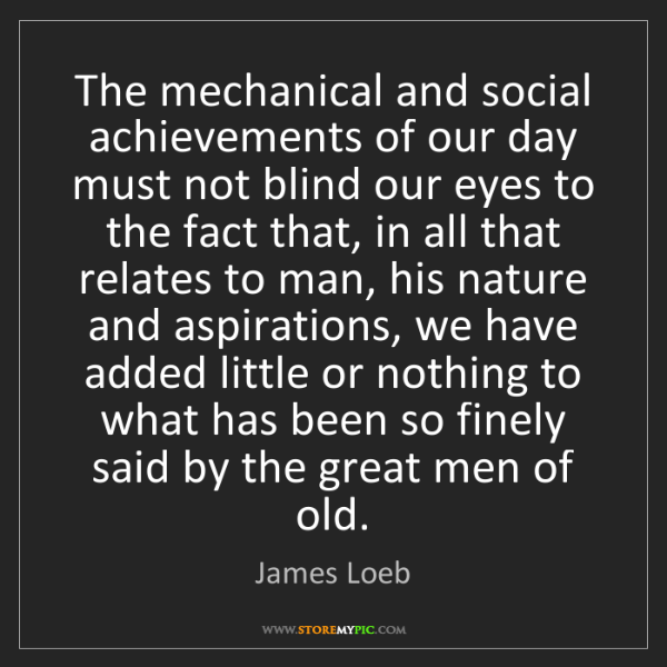 James Loeb: The mechanical and social achievements of our day must...