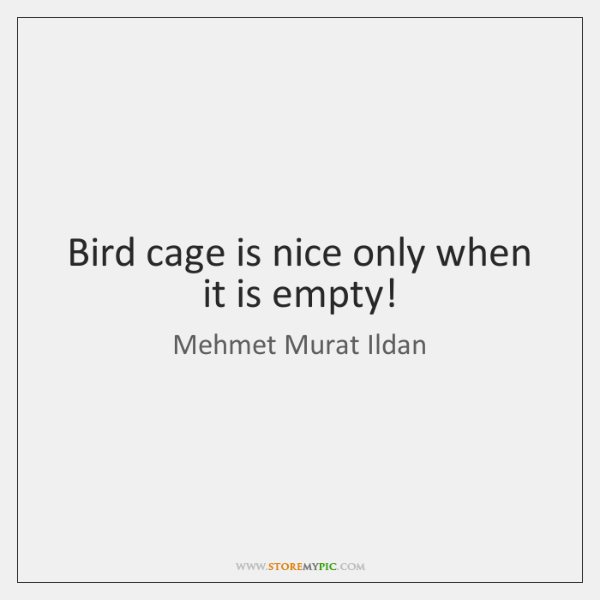 Bird cage is nice only when it is empty!