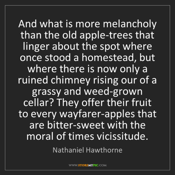 Nathaniel Hawthorne: And what is more melancholy than the old apple-trees...