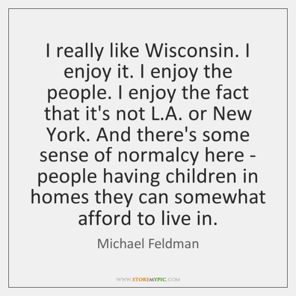 I really like Wisconsin. I enjoy it. I enjoy the people. I ...