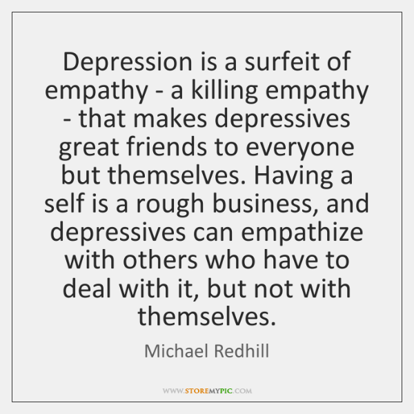 Depression is a surfeit of empathy - a killing empathy - that ...