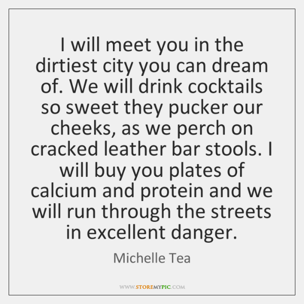 I will meet you in the dirtiest city you can dream of. ...