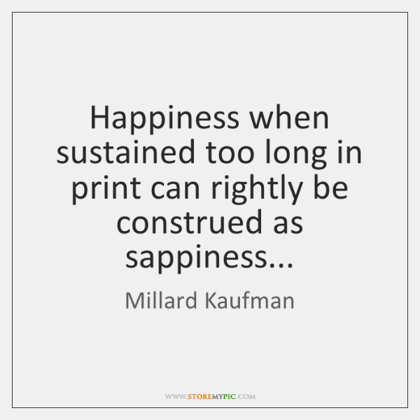 Happiness when sustained too long in print can rightly be construed as ...