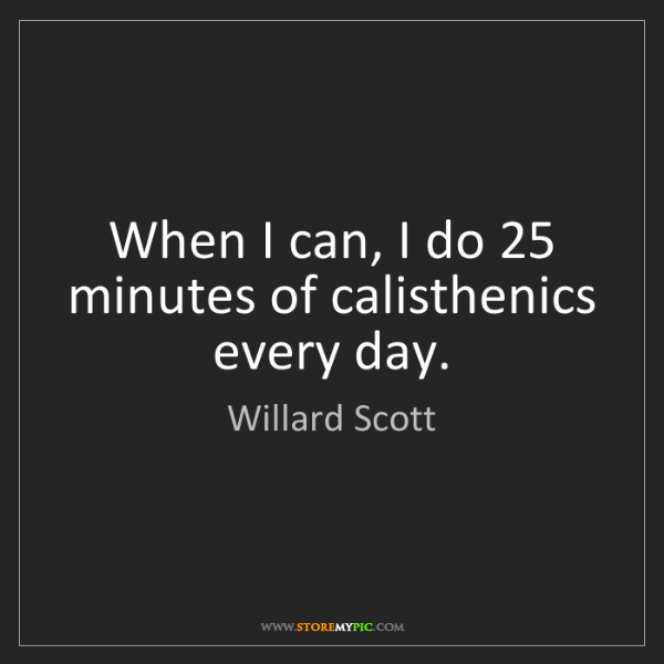 Willard Scott: When I can, I do 25 minutes of calisthenics every day.