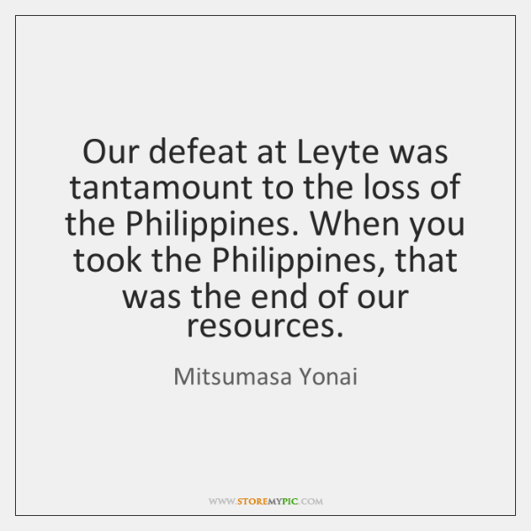 Our defeat at Leyte was tantamount to the loss of the Philippines. ...
