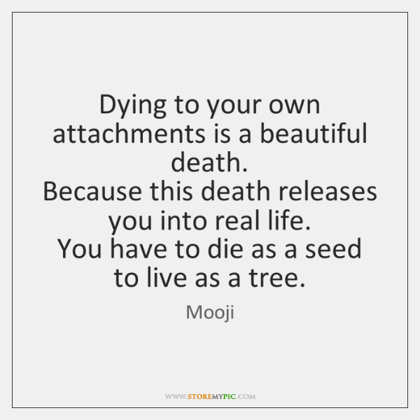Dying to your own attachments is a beautiful death.   Because this death ...