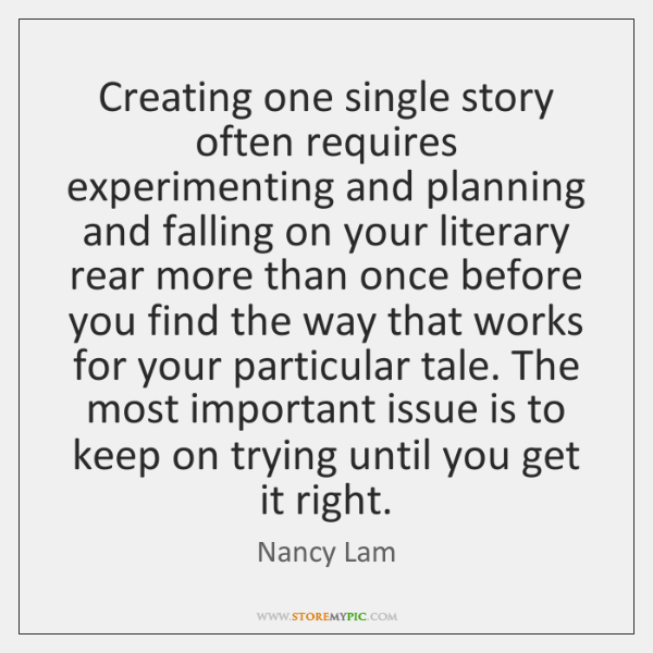 Creating one single story often requires experimenting and planning and falling on ...