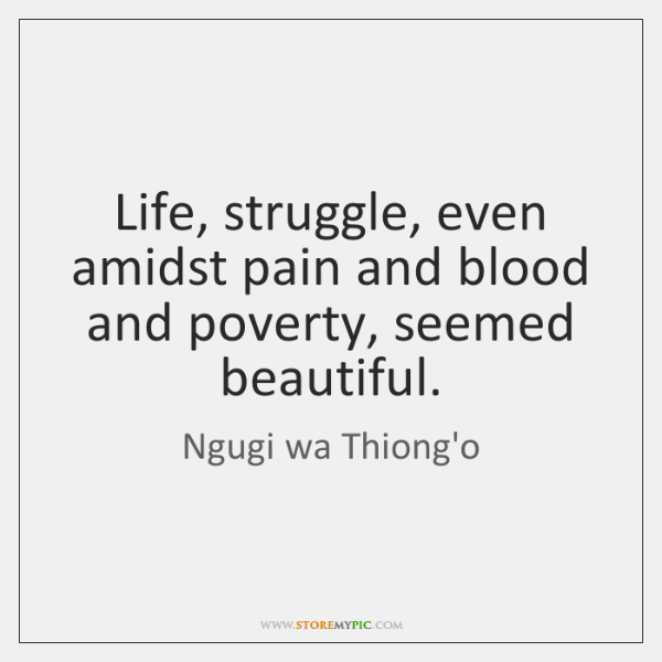 Life, struggle, even amidst pain and blood and poverty, seemed beautiful.