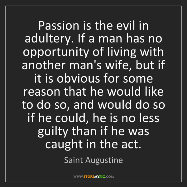 Saint Augustine: Passion is the evil in adultery. If a man has no opportunity...