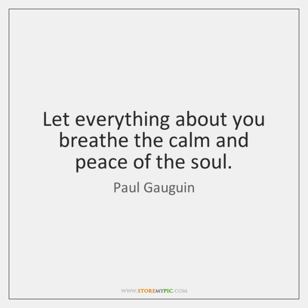 Let everything about you breathe the calm and peace of the soul.