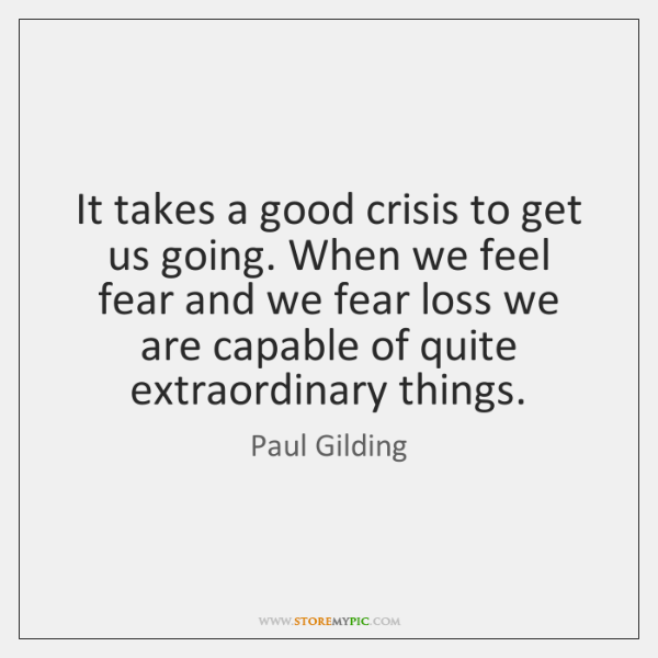 It takes a good crisis to get us going. When we feel ...