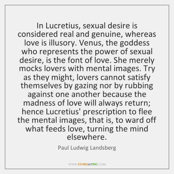In Lucretius, sexual desire is considered real and genuine, whereas love is ...