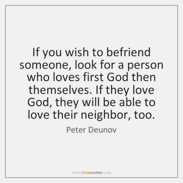 If you wish to befriend someone, look for a person who loves ...