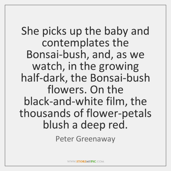 She picks up the baby and contemplates the Bonsai-bush, and, as we ...