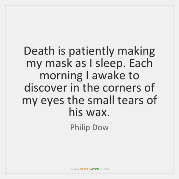 Death is patiently making my mask as I sleep. Each morning I ...