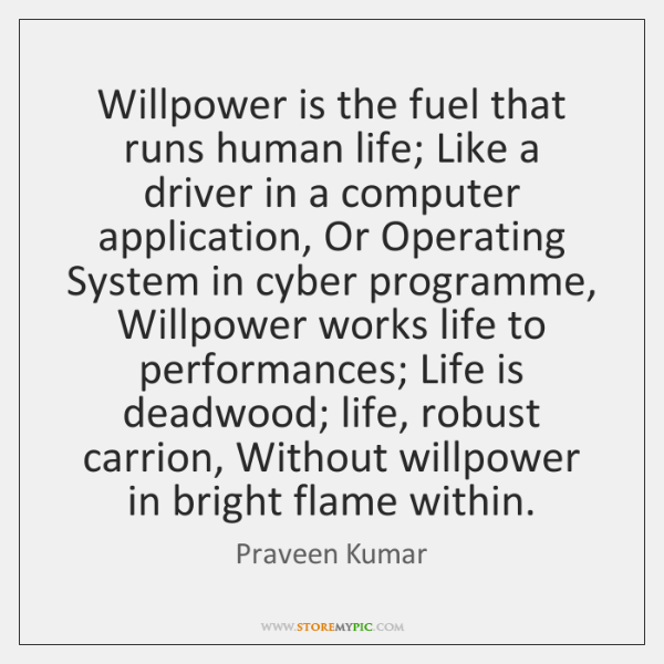 Willpower is the fuel that runs human life; Like a driver in ...