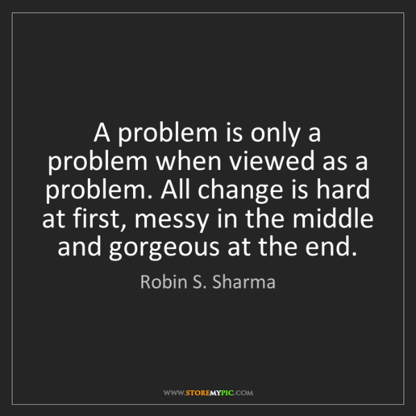 Robin S. Sharma: A problem is only a problem when viewed as a problem....