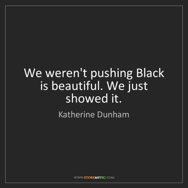 Katherine Dunham: We weren't pushing Black is beautiful. We just showed...