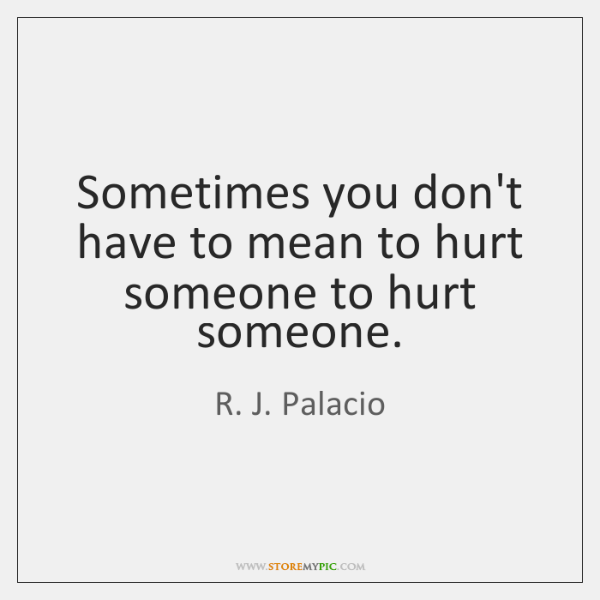 Sometimes You Dont Have To Mean To Hurt Someone To Hurt Someone