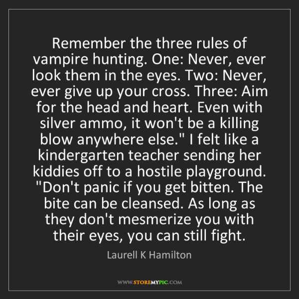 Laurell K Hamilton: Remember the three rules of vampire hunting. One: Never,...