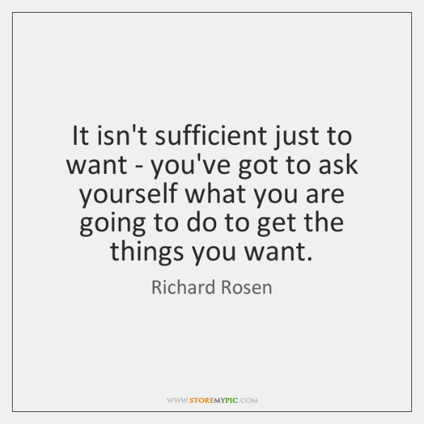 It isn't sufficient just to want - you've got to ask yourself ...