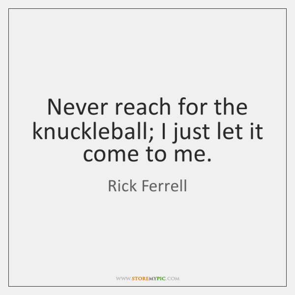 Never reach for the knuckleball; I just let it come to me.